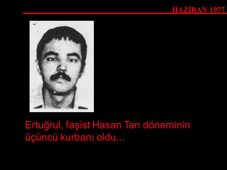 HAZİRAN 1977 Ertuğrul, faşist Hasan Tan döneminin üçüncü kurbanı oldu...