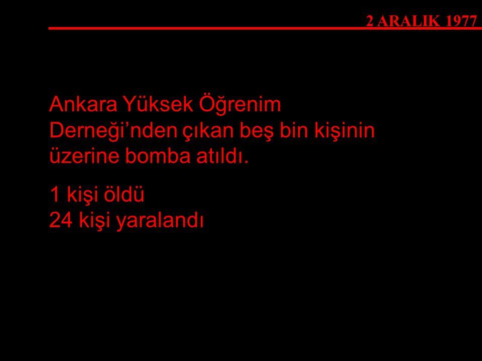 2 ARALIK 1977 Ankara Yüksek Öğrenim Derneği'nden çıkan beş bin kişinin üzerine bomba atıldı. 1 kişi öldü 24 kişi yaralandı
