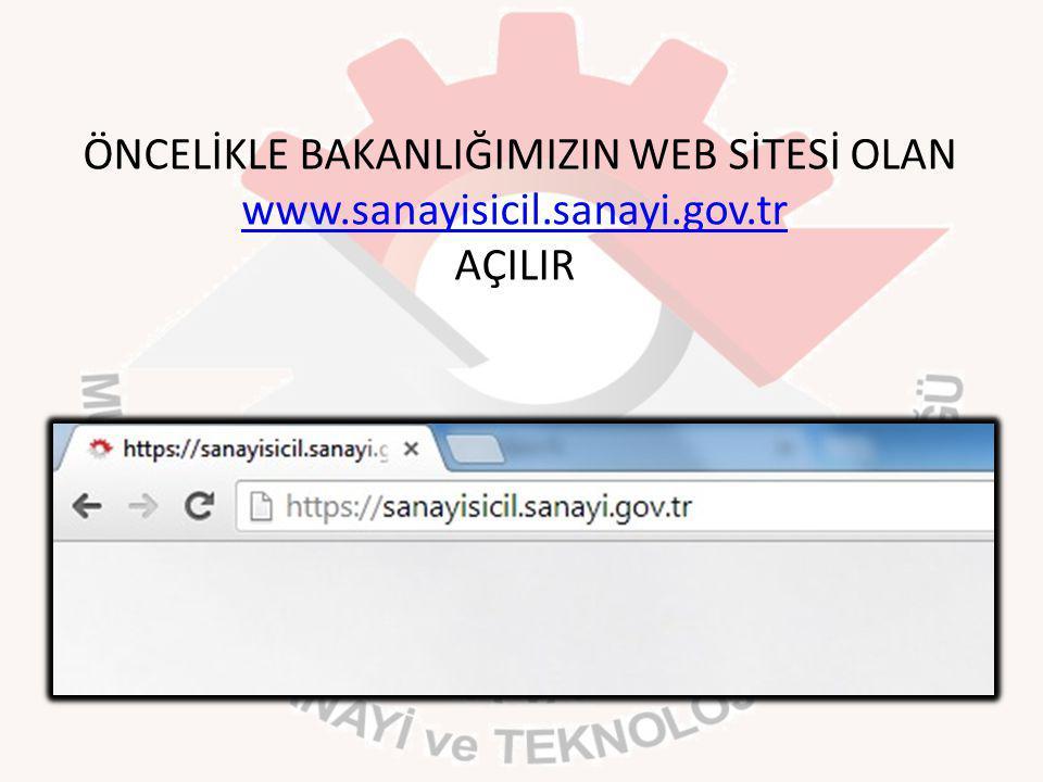ÖNCELİKLE BAKANLIĞIMIZIN WEB SİTESİ OLAN www.sanayisicil.sanayi.gov.tr AÇILIR www.sanayisicil.sanayi.gov.tr