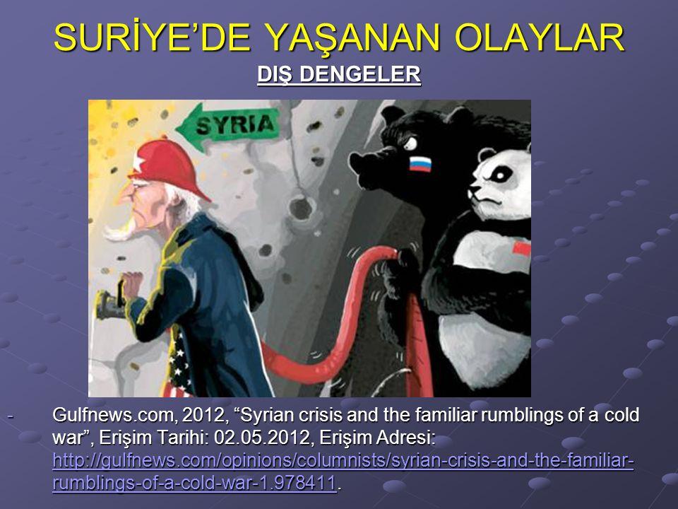 SURİYE'DE YAŞANAN OLAYLAR DIŞ DENGELER -Gulfnews.com, 2012, Syrian crisis and the familiar rumblings of a cold war , Erişim Tarihi: 02.05.2012, Erişim Adresi: http://gulfnews.com/opinions/columnists/syrian-crisis-and-the-familiar- rumblings-of-a-cold-war-1.978411.