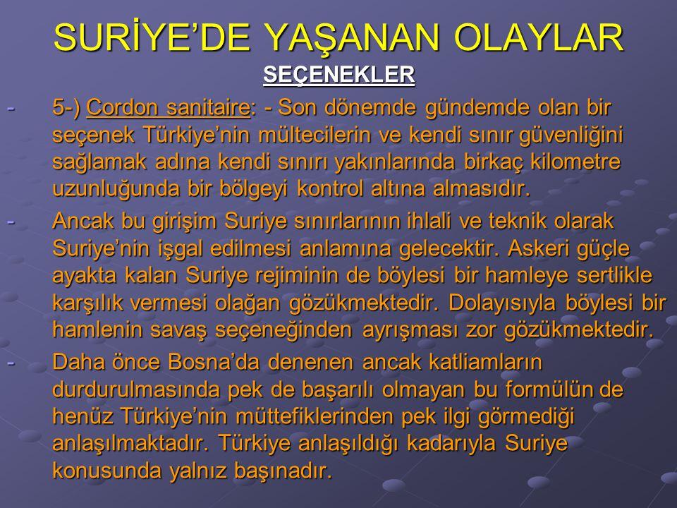 SURİYE'DE YAŞANAN OLAYLAR SEÇENEKLER -5-) Cordon sanitaire: - Son dönemde gündemde olan bir seçenek Türkiye'nin mültecilerin ve kendi sınır güvenliğini sağlamak adına kendi sınırı yakınlarında birkaç kilometre uzunluğunda bir bölgeyi kontrol altına almasıdır.