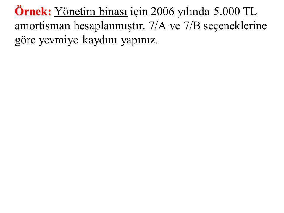 Örnek: Örnek: Yönetim binası için 2006 yılında 5.000 TL amortisman hesaplanmıştır. 7/A ve 7/B seçeneklerine göre yevmiye kaydını yapınız.
