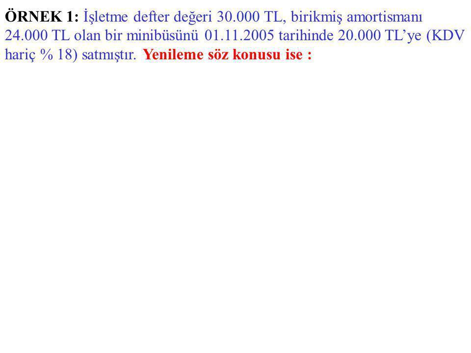 ÖRNEK 1: İşletme defter değeri 30.000 TL, birikmiş amortismanı 24.000 TL olan bir minibüsünü 01.11.2005 tarihinde 20.000 TL'ye (KDV hariç % 18) satmıştır.