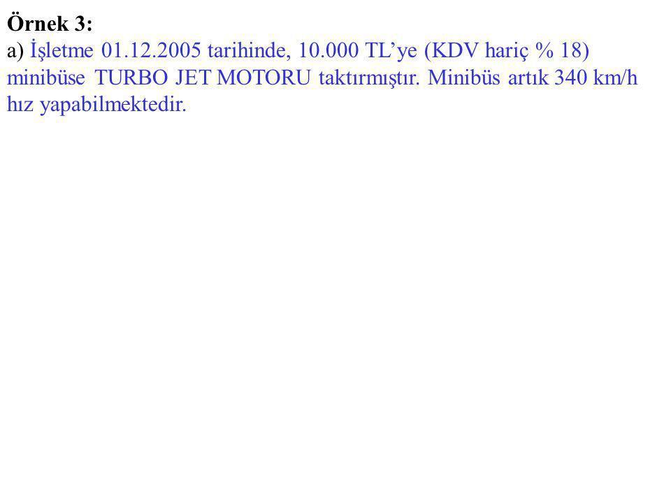 Örnek 3: a) İşletme 01.12.2005 tarihinde, 10.000 TL'ye (KDV hariç % 18) minibüse TURBO JET MOTORU taktırmıştır. Minibüs artık 340 km/h hız yapabilmekt