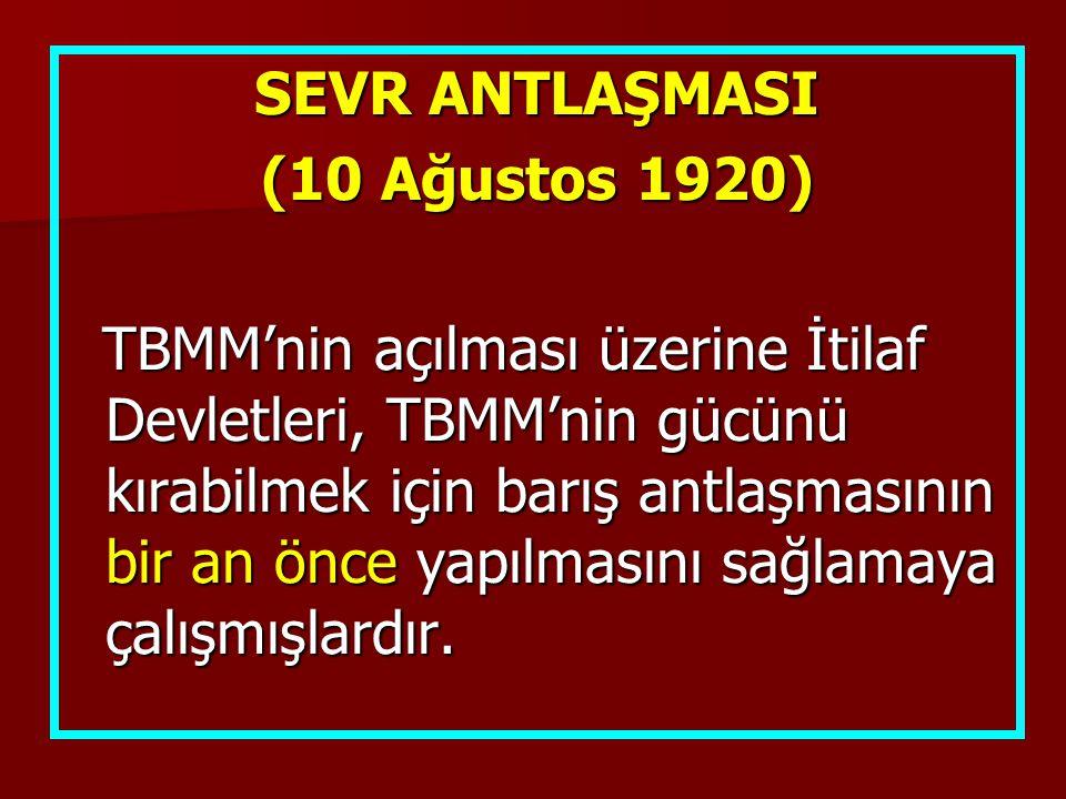 SEVR ANTLAŞMASI (10 Ağustos 1920) TBMM'nin açılması üzerine İtilaf Devletleri, TBMM'nin gücünü kırabilmek için barış antlaşmasının bir an önce yapılmasını sağlamaya çalışmışlardır.