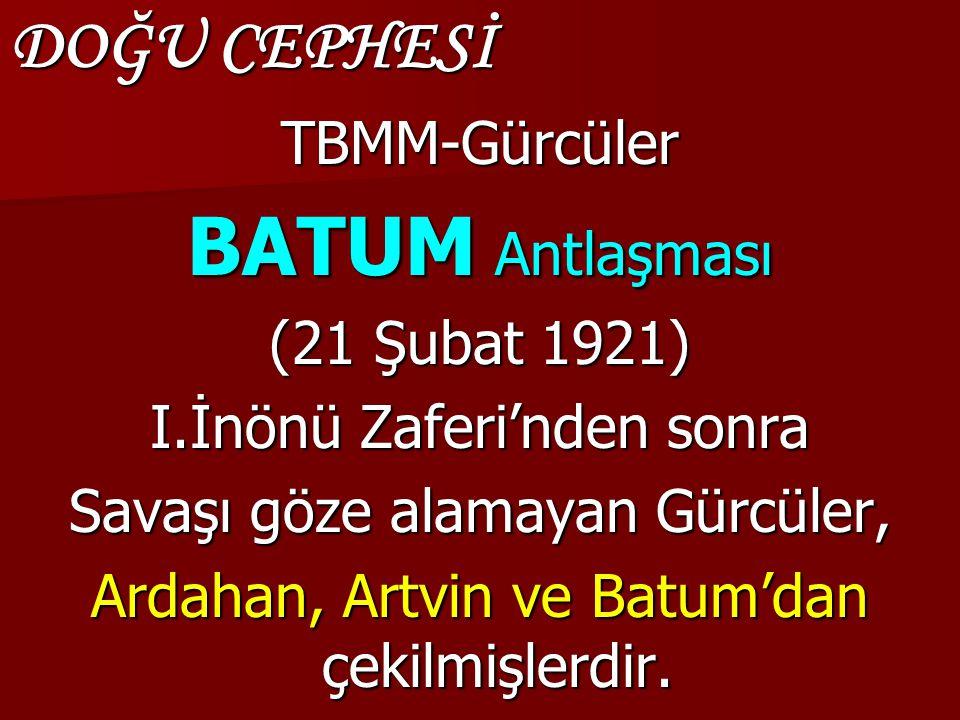 DOĞU CEPHESİ TBMM-Gürcüler BATUM Antlaşması (21 Şubat 1921) I.İnönü Zaferi'nden sonra Savaşı göze alamayan Gürcüler, Ardahan, Artvin ve Batum'dan çekilmişlerdir.