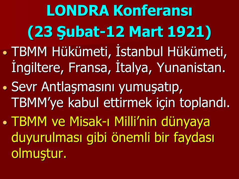 LONDRA Konferansı (23 Şubat-12 Mart 1921) TBMM Hükümeti, İstanbul Hükümeti, İngiltere, Fransa, İtalya, Yunanistan. TBMM Hükümeti, İstanbul Hükümeti, İ