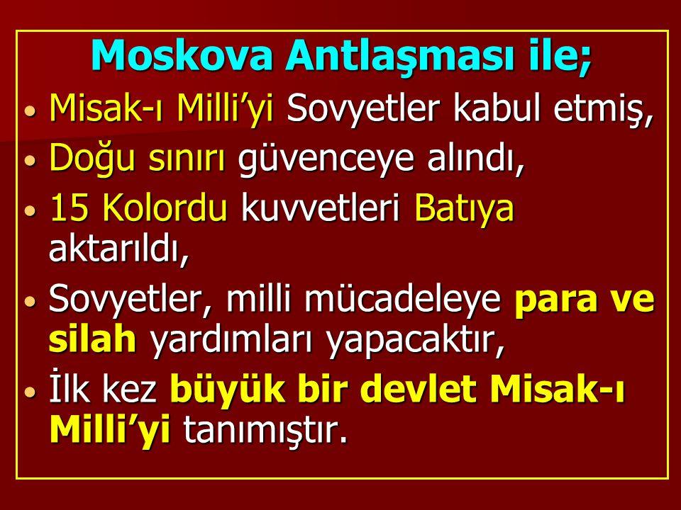 Moskova Antlaşması ile; Misak-ı Milli'yi Sovyetler kabul etmiş, Misak-ı Milli'yi Sovyetler kabul etmiş, Doğu sınırı güvenceye alındı, Doğu sınırı güve