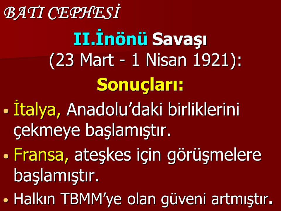 BATI CEPHESİ II.İnönü Savaşı (23 Mart - 1 Nisan 1921): Sonuçları: İtalya, Anadolu'daki birliklerini çekmeye başlamıştır. İtalya, Anadolu'daki birlikle