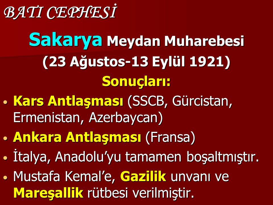 BATI CEPHESİ Sakarya Meydan Muharebesi (23 Ağustos-13 Eylül 1921) Sonuçları: Kars Antlaşması (SSCB, Gürcistan, Ermenistan, Azerbaycan) Kars Antlaşması (SSCB, Gürcistan, Ermenistan, Azerbaycan) Ankara Antlaşması (Fransa) Ankara Antlaşması (Fransa) İtalya, Anadolu'yu tamamen boşaltmıştır.
