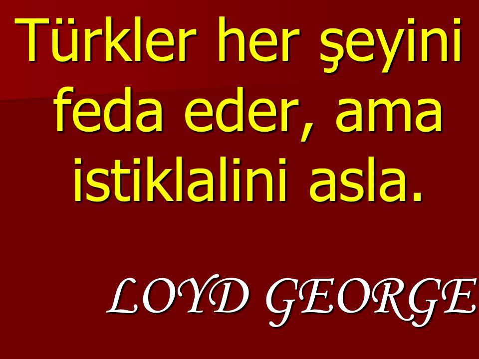 Türkler her şeyini feda eder, ama istiklalini asla. LOYD GEORGE