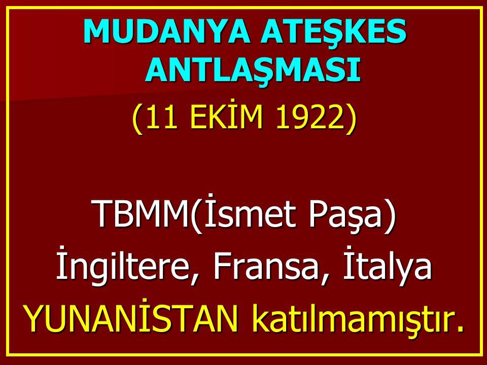 MUDANYA ATEŞKES ANTLAŞMASI (11 EKİM 1922) TBMM(İsmet Paşa) İngiltere, Fransa, İtalya YUNANİSTAN katılmamıştır.