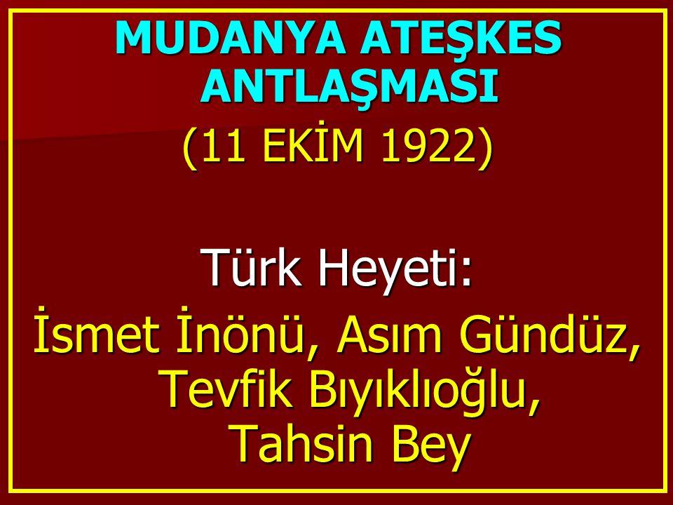 MUDANYA ATEŞKES ANTLAŞMASI (11 EKİM 1922) Türk Heyeti: İsmet İnönü, Asım Gündüz, Tevfik Bıyıklıoğlu, Tahsin Bey