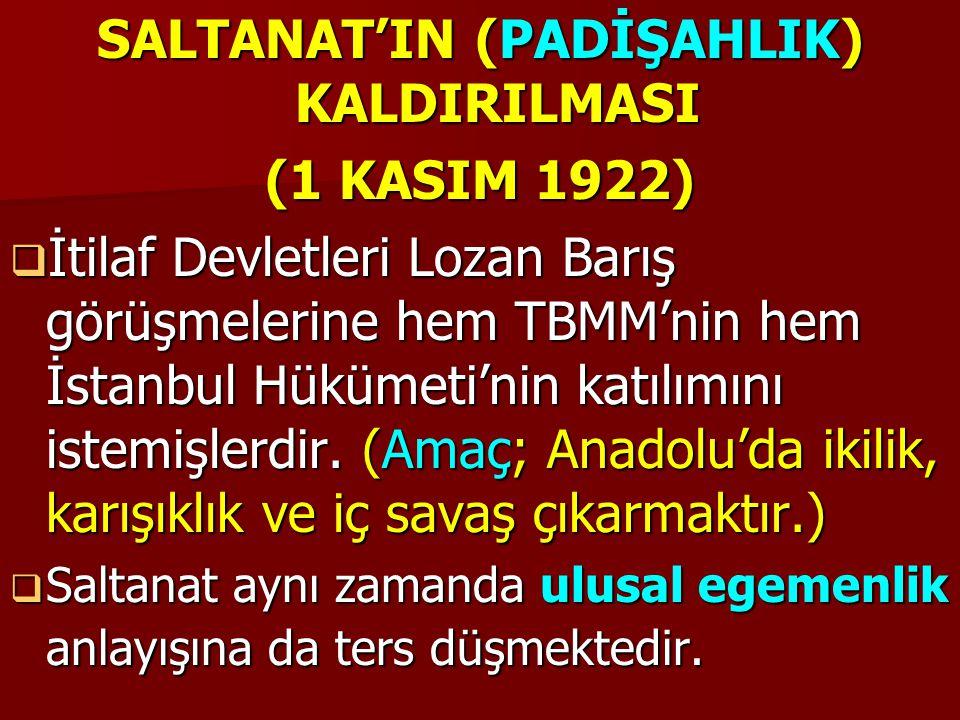 SALTANAT'IN (PADİŞAHLIK) KALDIRILMASI (1 KASIM 1922)  İtilaf Devletleri Lozan Barış görüşmelerine hem TBMM'nin hem İstanbul Hükümeti'nin katılımını istemişlerdir.