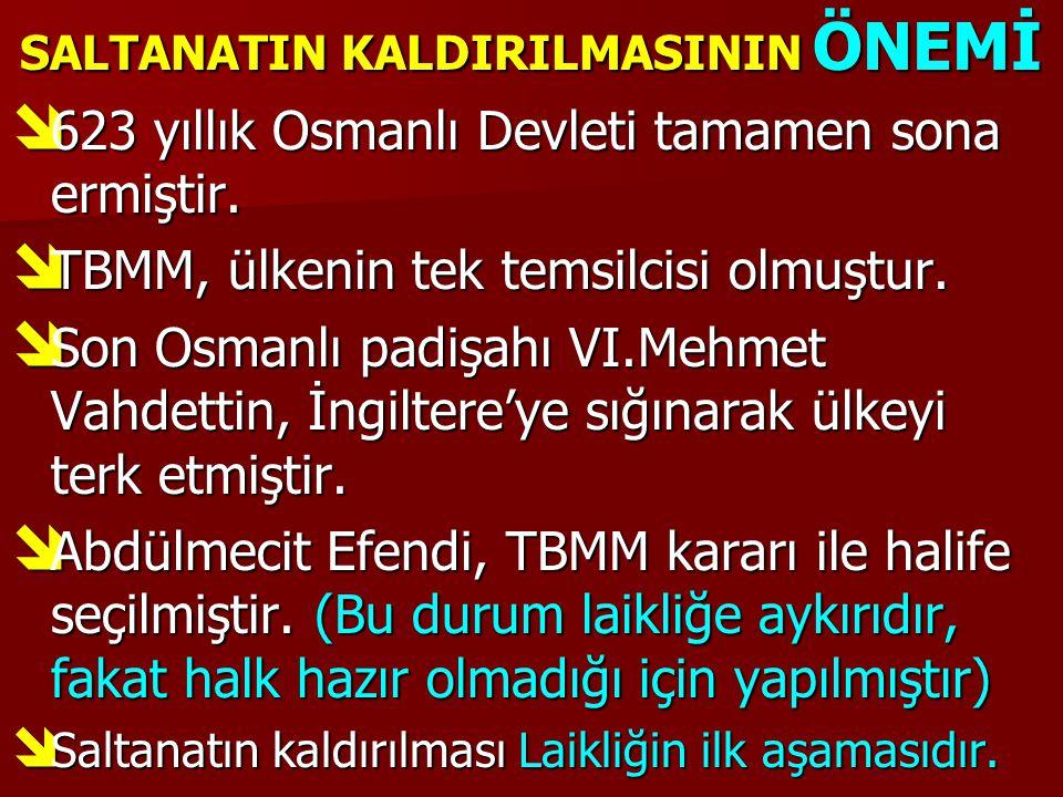 SALTANATIN KALDIRILMASININ ÖNEMİ  623 yıllık Osmanlı Devleti tamamen sona ermiştir.  TBMM, ülkenin tek temsilcisi olmuştur.  Son Osmanlı padişahı V