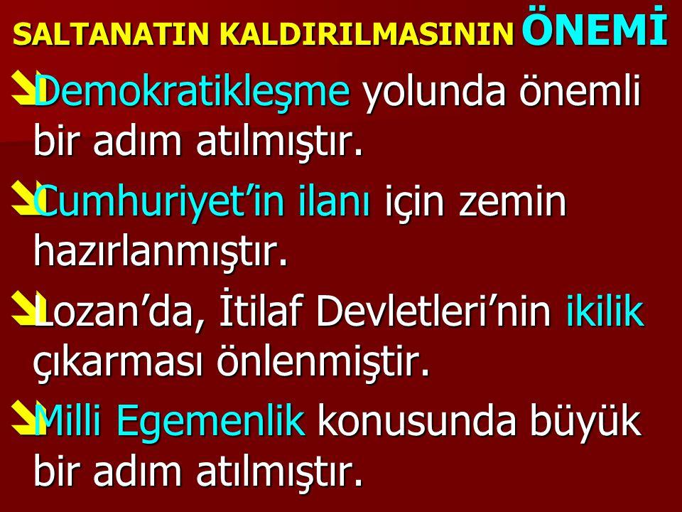 SALTANATIN KALDIRILMASININ ÖNEMİ  Demokratikleşme yolunda önemli bir adım atılmıştır.