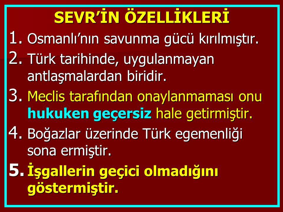 SEVR'İN ÖZELLİKLERİ 1. Osmanlı'nın savunma gücü kırılmıştır. 2. Türk tarihinde, uygulanmayan antlaşmalardan biridir. 3. Meclis tarafından onaylanmamas