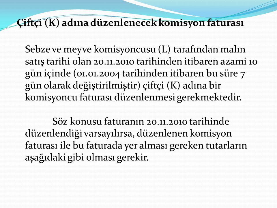 Çiftçi (K) adına düzenlenecek komisyon faturası Sebze ve meyve komisyoncusu (L) tarafından malın satış tarihi olan 20.11.2010 tarihinden itibaren azam