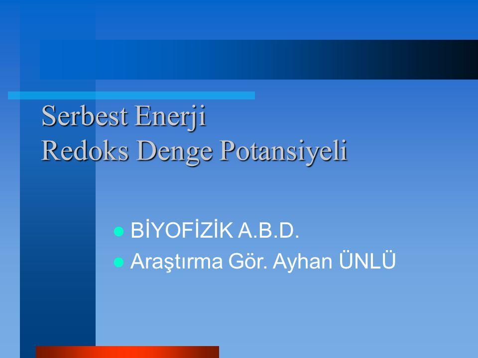 Serbest Enerji Redoks Denge Potansiyeli BİYOFİZİK A.B.D. Araştırma Gör. Ayhan ÜNLÜ