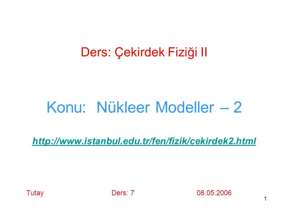 1 Ders: Çekirdek Fiziği II Konu: Nükleer Modeller – 2 http://www.istanbul.edu.tr/fen/fizik/cekirdek2.html http://www.istanbul.edu.tr/fen/fizik/cekirde