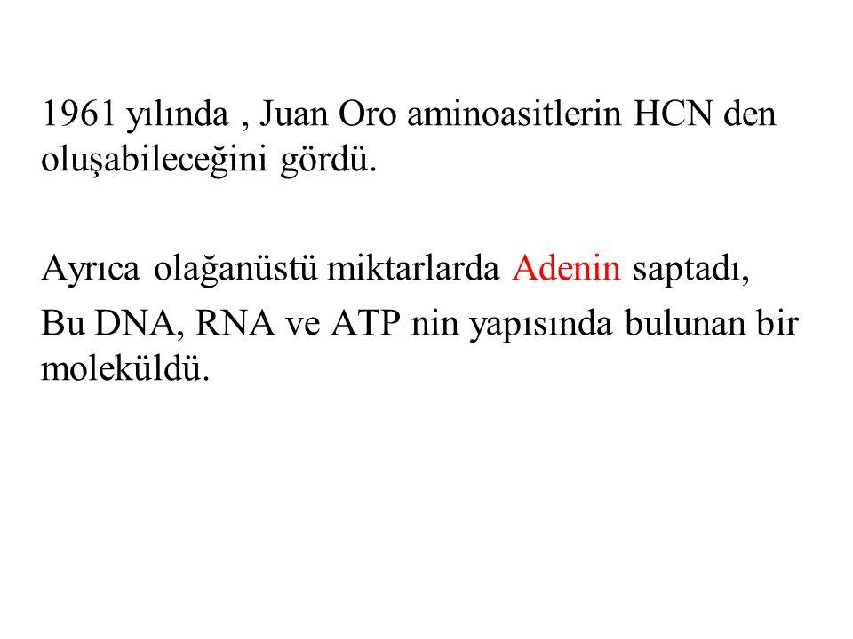1961 yılında, Juan Oro aminoasitlerin HCN den oluşabileceğini gördü. Ayrıca olağanüstü miktarlarda Adenin saptadı, Bu DNA, RNA ve ATP nin yapısında bu