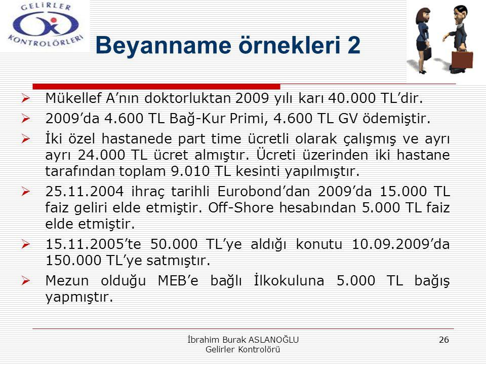 26 Beyanname örnekleri 2  Mükellef A'nın doktorluktan 2009 yılı karı 40.000 TL'dir.  2009'da 4.600 TL Bağ-Kur Primi, 4.600 TL GV ödemiştir.  İki öz