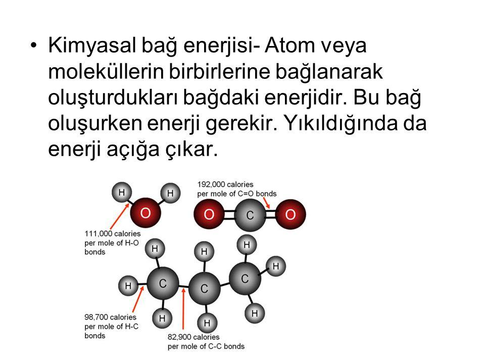 Kimyasal bağ enerjisi- Atom veya moleküllerin birbirlerine bağlanarak oluşturdukları bağdaki enerjidir. Bu bağ oluşurken enerji gerekir. Yıkıldığında