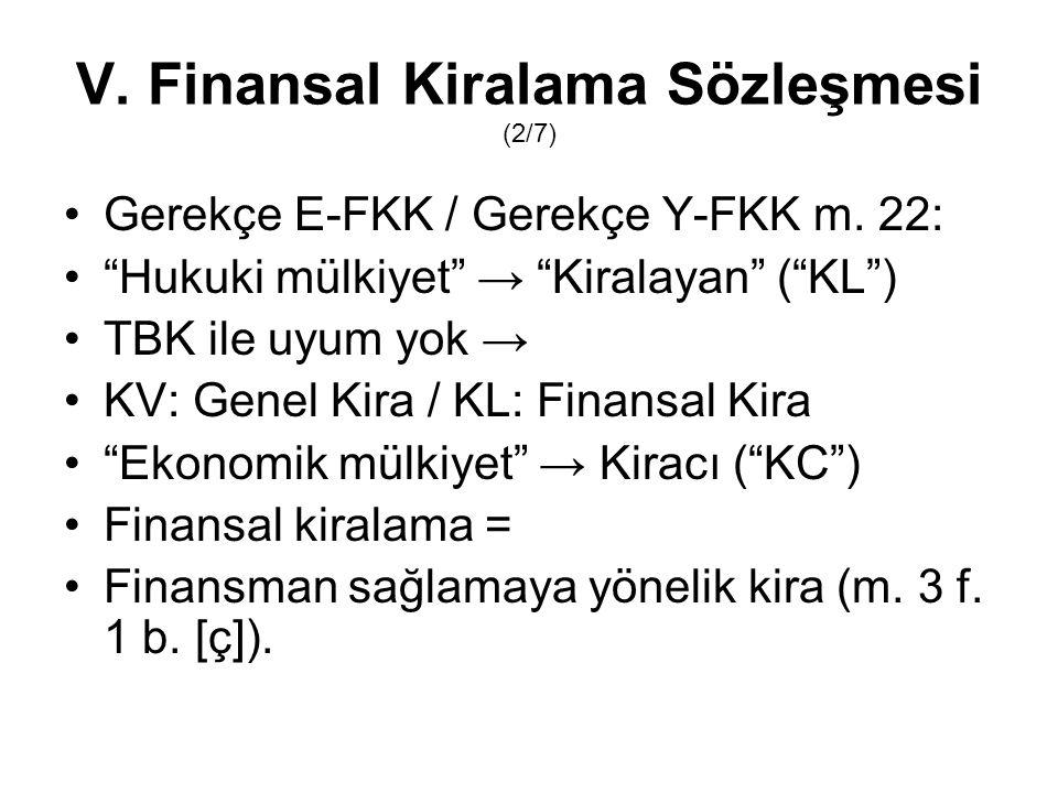 """V. Finansal Kiralama Sözleşmesi (2/7) Gerekçe E-FKK / Gerekçe Y-FKK m. 22: """"Hukuki mülkiyet"""" → """"Kiralayan"""" (""""KL"""") TBK ile uyum yok → KV: Genel Kira /"""