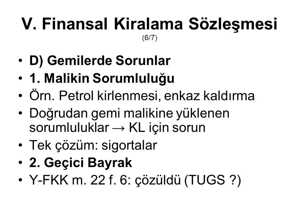 V. Finansal Kiralama Sözleşmesi (6/7) D) Gemilerde Sorunlar 1. Malikin Sorumluluğu Örn. Petrol kirlenmesi, enkaz kaldırma Doğrudan gemi malikine yükle