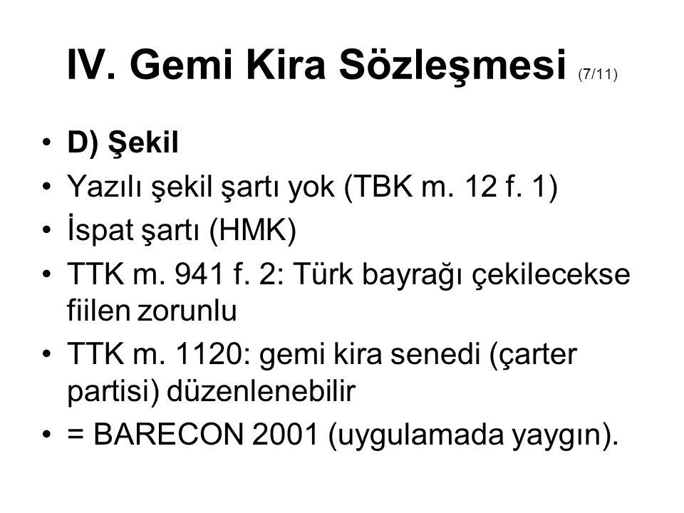 IV. Gemi Kira Sözleşmesi (7/11) D) Şekil Yazılı şekil şartı yok (TBK m. 12 f. 1) İspat şartı (HMK) TTK m. 941 f. 2: Türk bayrağı çekilecekse fiilen zo
