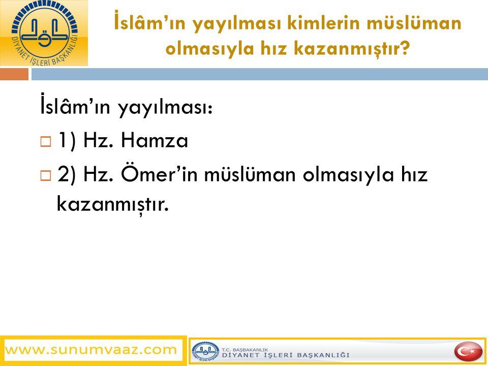 İ slâm'ın yayılması kimlerin müslüman olmasıyla hız kazanmıştır? İ slâm'ın yayılması:  1) Hz. Hamza  2) Hz. Ömer'in müslüman olmasıyla hız kazanmışt