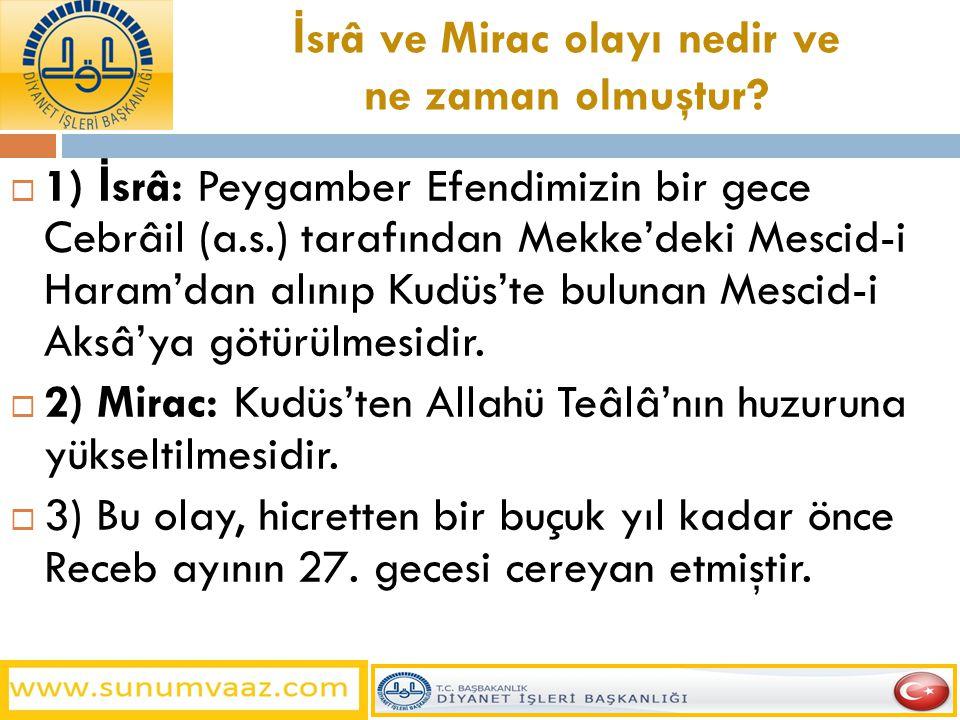 İ srâ ve Mirac olayı nedir ve ne zaman olmuştur?  1) İ srâ: Peygamber Efendimizin bir gece Cebrâil (a.s.) tarafından Mekke'deki Mescid-i Haram'dan al