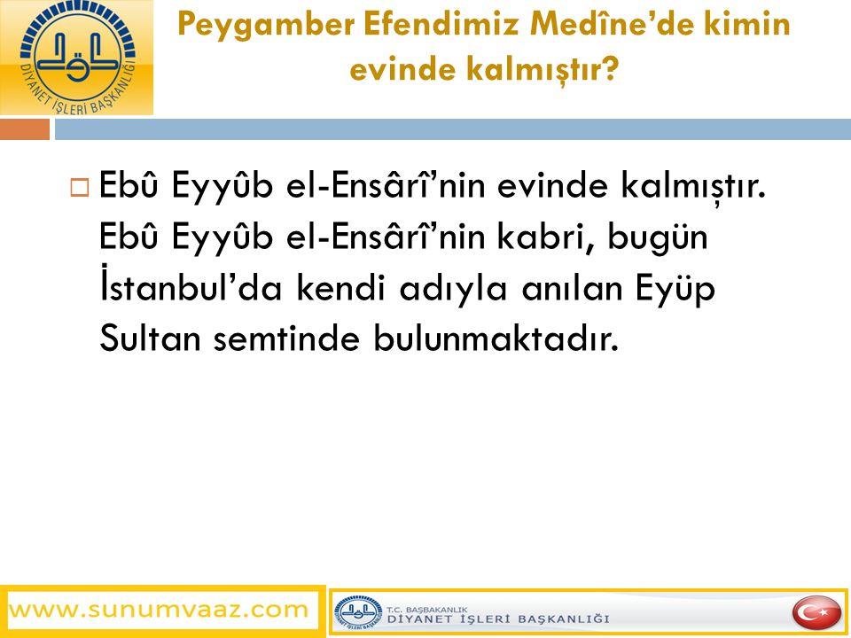 Peygamber Efendimiz Medîne'de kimin evinde kalmıştır?  Ebû Eyyûb el-Ensârî'nin evinde kalmıştır. Ebû Eyyûb el-Ensârî'nin kabri, bugün İ stanbul'da ke