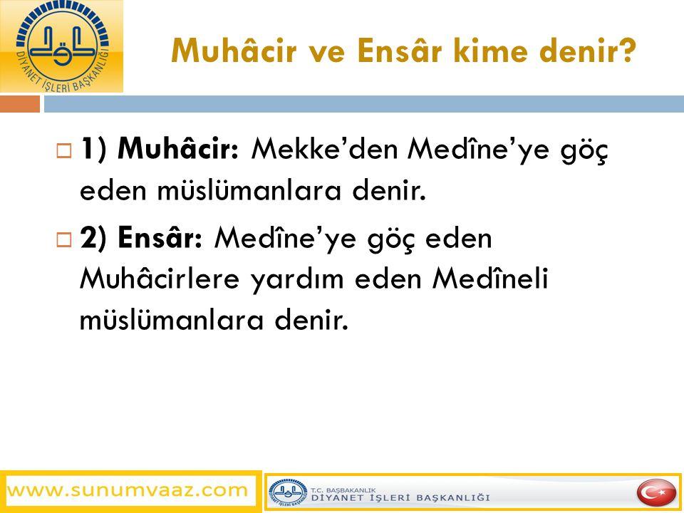 Muhâcir ve Ensâr kime denir?  1) Muhâcir: Mekke'den Medîne'ye göç eden müslümanlara denir.  2) Ensâr: Medîne'ye göç eden Muhâcirlere yardım eden Med