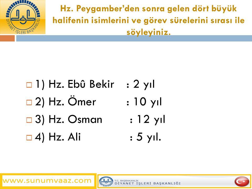 Hz. Peygamber'den sonra gelen dört büyük halifenin isimlerini ve görev sürelerini sırası ile söyleyiniz.  1) Hz. Ebû Bekir: 2 yıl  2) Hz. Ömer: 10 y