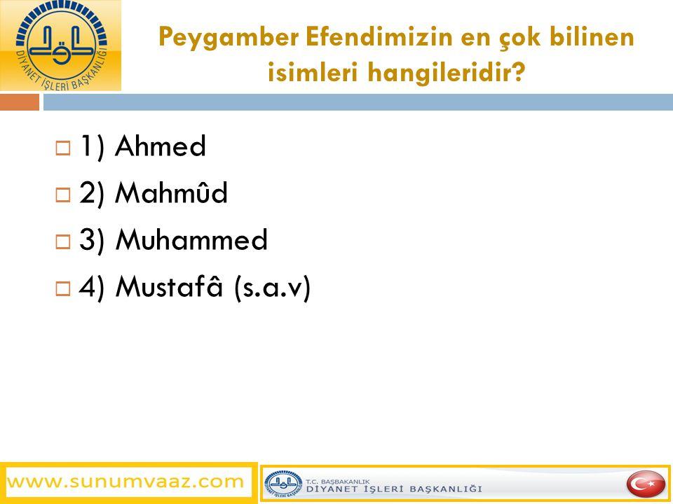 Peygamber Efendimizin en çok bilinen isimleri hangileridir?  1) Ahmed  2) Mahmûd  3) Muhammed  4) Mustafâ (s.a.v)