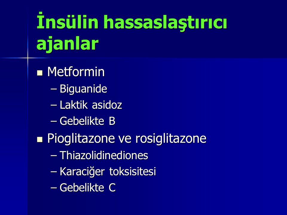 İnsülin hassaslaştırıcı ajanlar Metformin Metformin –Biguanide –Laktik asidoz –Gebelikte B Pioglitazone ve rosiglitazone Pioglitazone ve rosiglitazone –Thiazolidinediones –Karaciğer toksisitesi –Gebelikte C