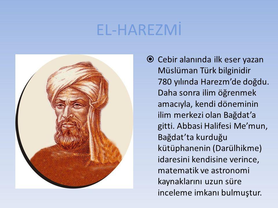 EL-HAREZMİ  Cebir alanında ilk eser yazan Müslüman Türk bilginidir 780 yılında Harezm'de doğdu. Daha sonra ilim öğrenmek amacıyla, kendi döneminin il