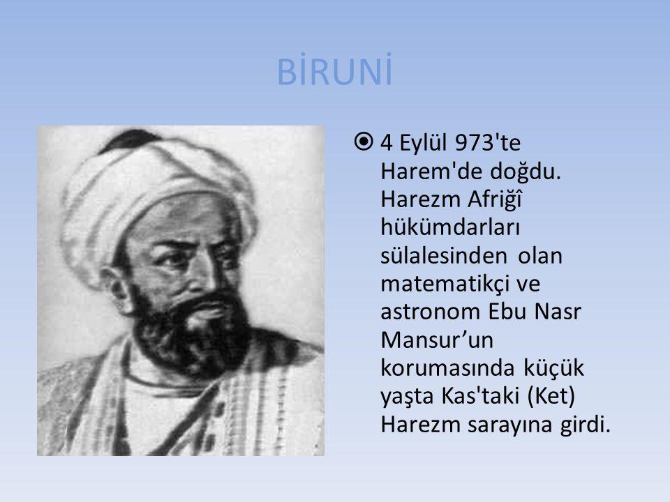 BİRUNİ  4 Eylül 973'te Harem'de doğdu. Harezm Afriğî hükümdarları sülalesinden olan matematikçi ve astronom Ebu Nasr Mansur'un korumasında küçük yaşt