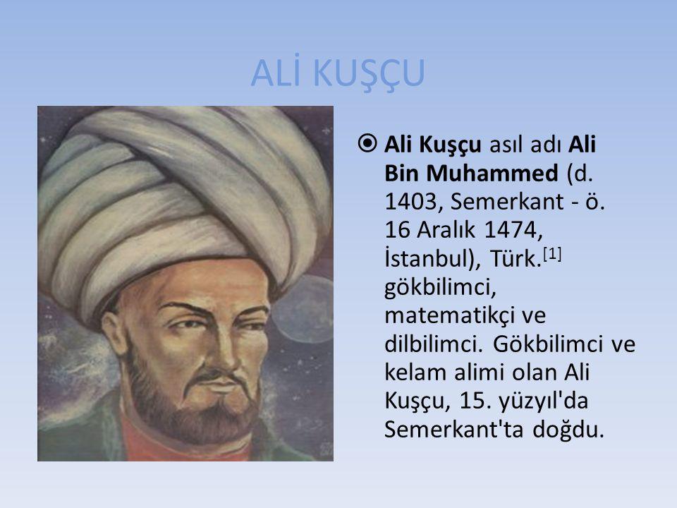 ALİ KUŞÇU  Ali Kuşçu asıl adı Ali Bin Muhammed (d. 1403, Semerkant - ö. 16 Aralık 1474, İstanbul), Türk. [1] gökbilimci, matematikçi ve dilbilimci. G