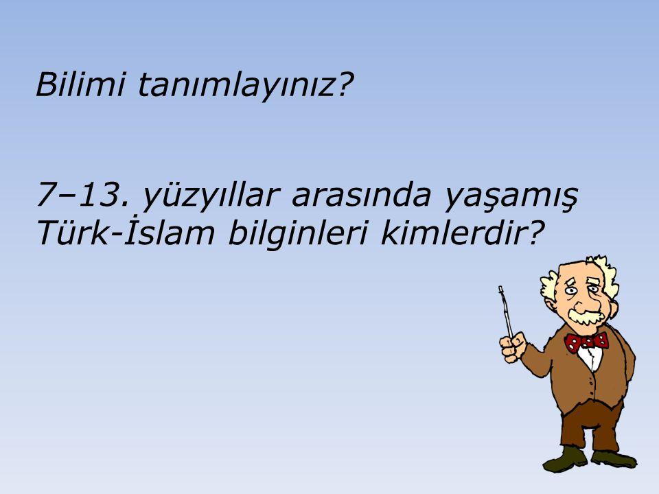 7–13. yüzyıllar arasında yaşamış Türk-İslam bilginleri kimlerdir? Bilimi tanımlayınız?