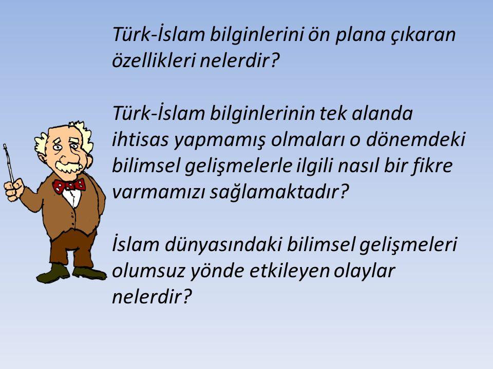 Türk-İslam bilginlerini ön plana çıkaran özellikleri nelerdir? Türk-İslam bilginlerinin tek alanda ihtisas yapmamış olmaları o dönemdeki bilimsel geli
