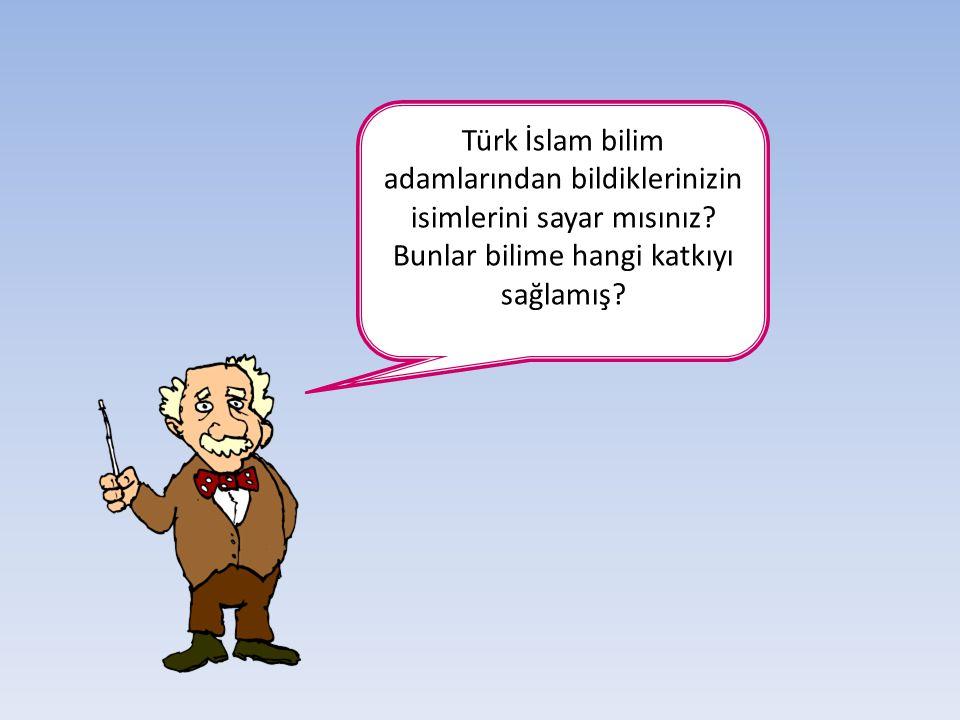 Türk İslam bilim adamlarından bildiklerinizin isimlerini sayar mısınız? Bunlar bilime hangi katkıyı sağlamış?