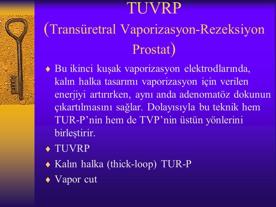 TUVRP ( Transüretral Vaporizasyon-Rezeksiyon Prostat )  Bu ikinci kuşak vaporizasyon elektrodlarında, kalın halka tasarımı vaporizasyon için verilen