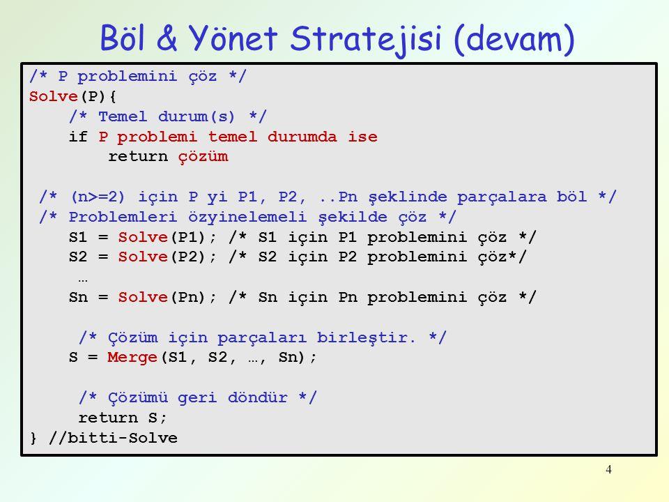 4 Böl & Yönet Stratejisi (devam) /* P problemini çöz */ Solve(P){ /* Temel durum(s) */ if P problemi temel durumda ise return çözüm /* (n>=2) için P y
