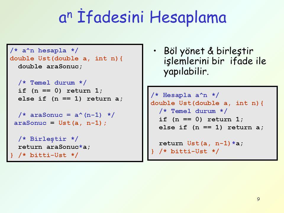 9 a n İfadesini Hesaplama /* a^n hesapla */ double Ust(double a, int n){ double araSonuc; /* Temel durum */ if (n == 0) return 1; else if (n == 1) ret
