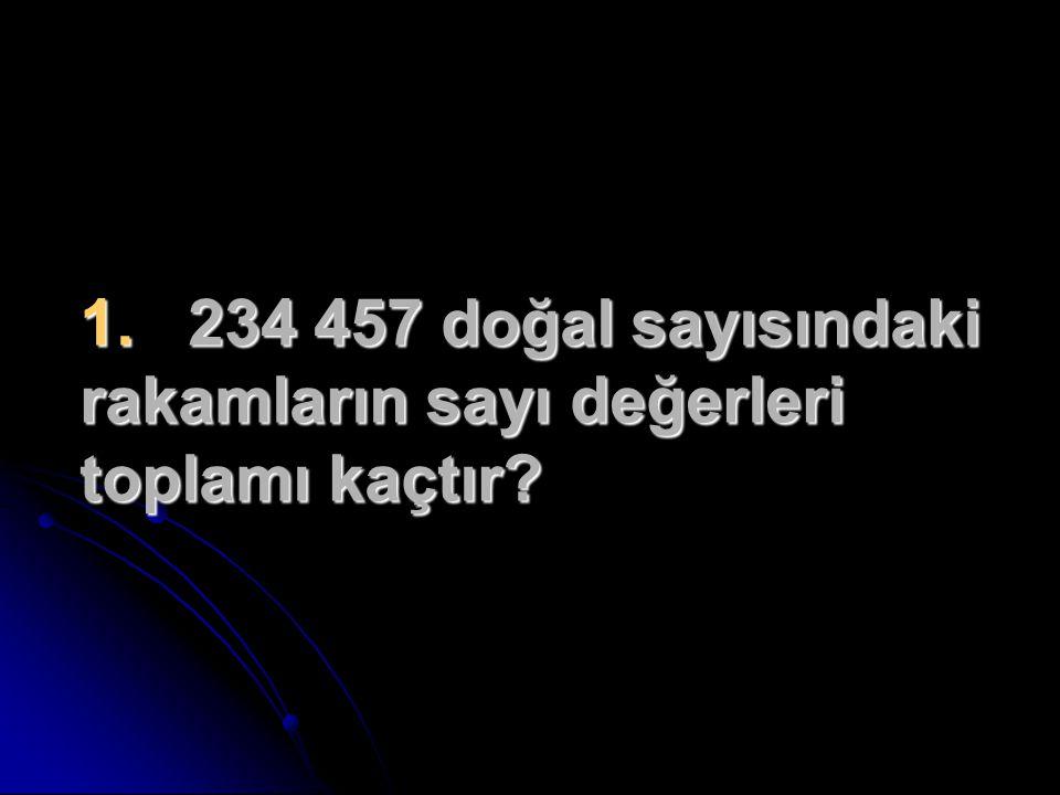 1. 234 457 doğal sayısındaki rakamların sayı değerleri toplamı kaçtır?