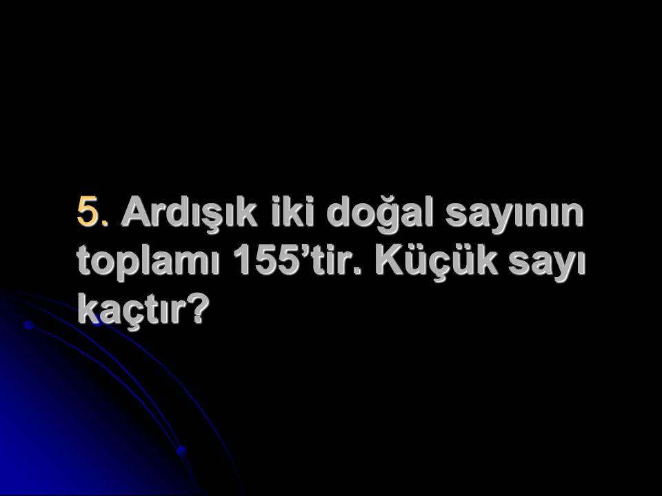 5. Ardışık iki doğal sayının toplamı 155'tir. Küçük sayı kaçtır?