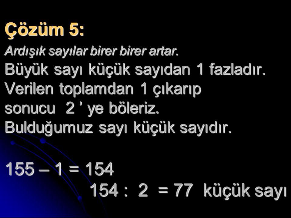 Çözüm 5: Ardışık sayılar birer birer artar. Büyük sayı küçük sayıdan 1 fazladır. Verilen toplamdan 1 çıkarıp sonucu 2 ' ye böleriz. Bulduğumuz sayı kü