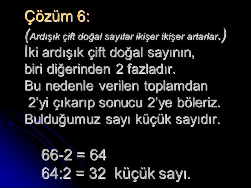 Çözüm 6: ( Ardışık çift doğal sayılar ikişer ikişer artarlar.) İki ardışık çift doğal sayının, biri diğerinden 2 fazladır. Bu nedenle verilen toplamda